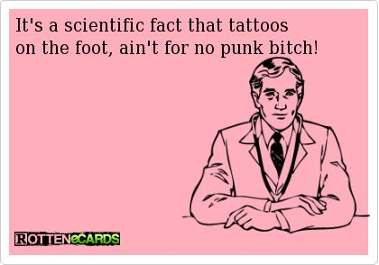 It's a scientific fact that tattoos on the foot, ain't for no punk bitch!