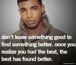 don't leave something good to find something better.