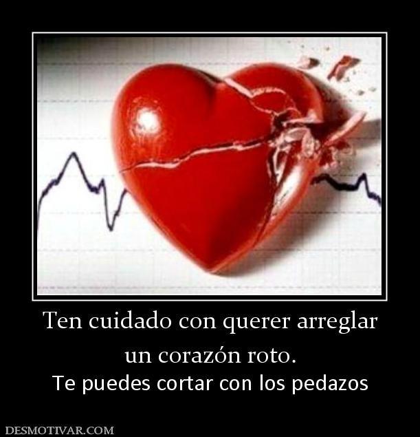 Ten cuidado con querer arreglar un corazón roto. Te puedes cortar con los pedazos