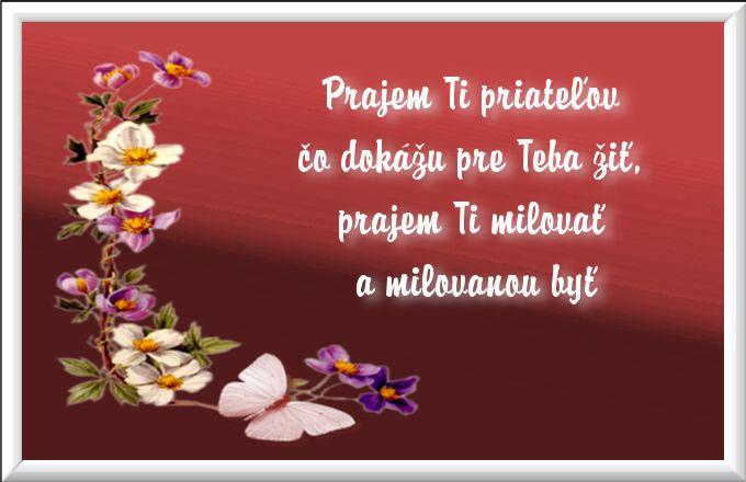 Prajem Ti priateľov čo dokážu pre Teba žiť, prajem Ti milovať a milovanou byť