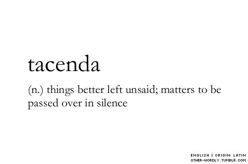 pronunciation | ta-'chen-da                                     tacenda, english, noun, things better left unsaid, unsaid, silence, just don't talk about it, don't speak of it, speaking, tagging is hard guys, words, otherwordly, other-wordly, definitions, weird words, weird word, unusual word, unusual words, definition, T, origin: latin,