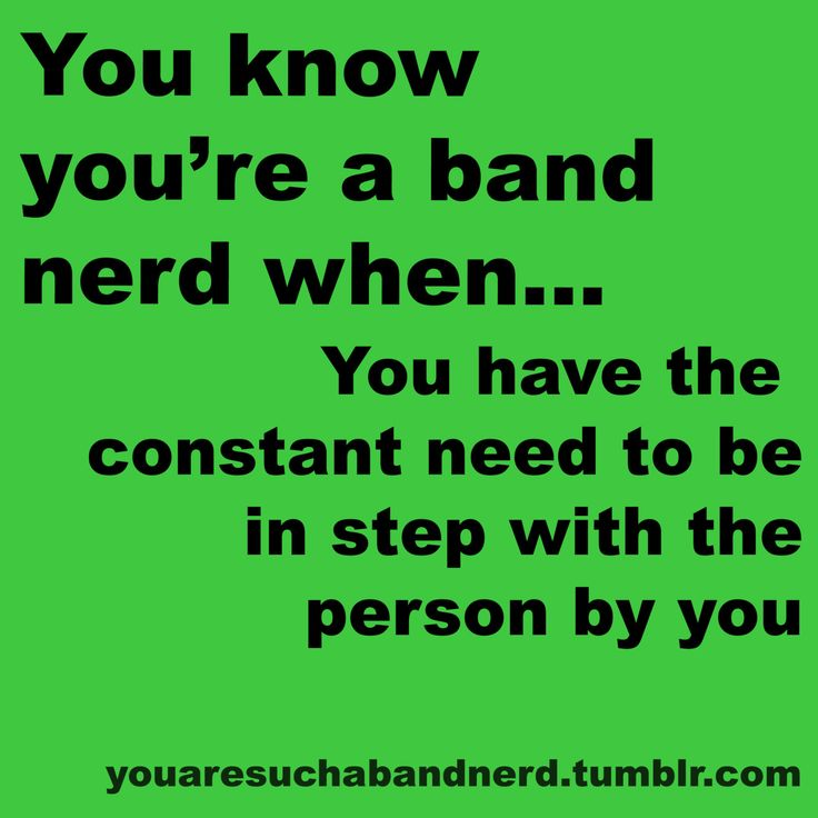 I'm always in step to whatever song is playing, people next to me that are fellow band geeks, or the song playing inside my head.