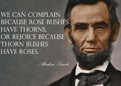 """We can complain because rose bushes have thorns, or rejoice because thorn bushes have roses."" #AbrahamLincoln  [For more great pins follow District Attorney Sam Sutter]"