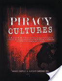 PIRACY CULTURES: How a Growing Portion of the Global Population is Building Media Relationships Through Alternate Channels of Obtaining Content