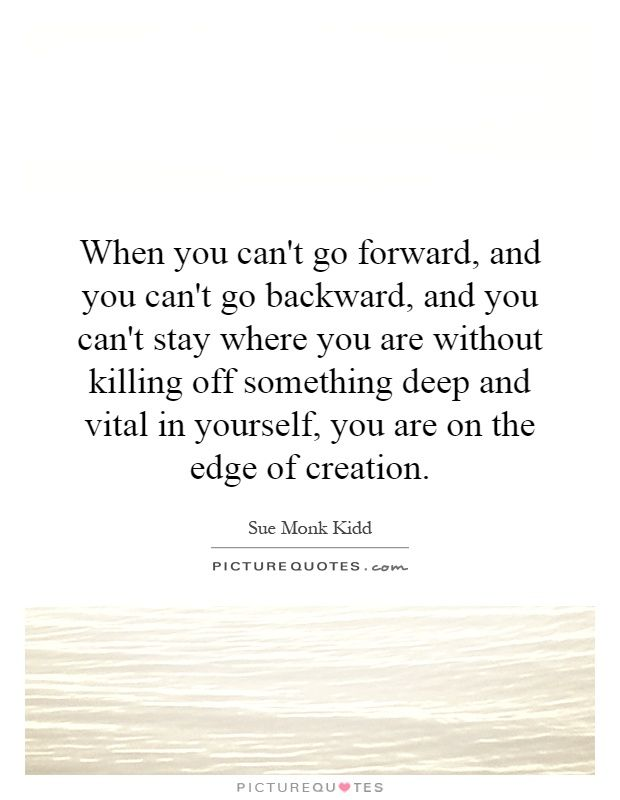 When you can't go forward, and you can't go backward, and you can't stay where you are without killing off something deep and vital in yourself, you are on the edge of creation. Picture Quotes.