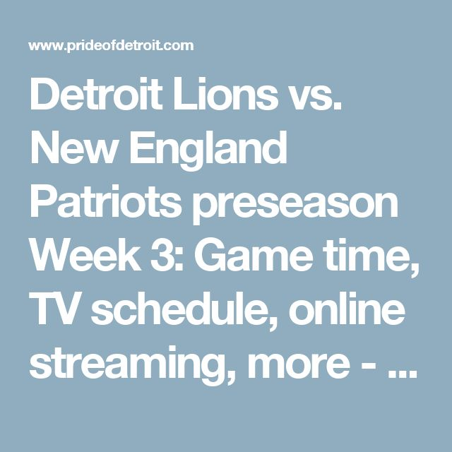Detroit Lions vs. New England Patriots preseason Week 3: Game time, TV schedule, online streaming, more - Pride Of Detroit