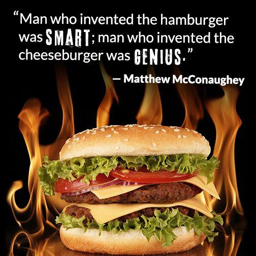 """Man who invented the hamburger was smart; man who invented the cheeseburger was a genius."" –Matthew McConaughey"