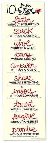 10 façons d'aimer... mieux.  Ecouter sans interrompre.  Parler sans accuser.  Donner sans économiser.  Prier sans cesse.  Répondre sans argumenter.  Partager sans feindre.  Apprécier sans se plaindre.  Avoir confiance sans hésiter.  Pardonner sans punir.  Promettre sans oublier.
