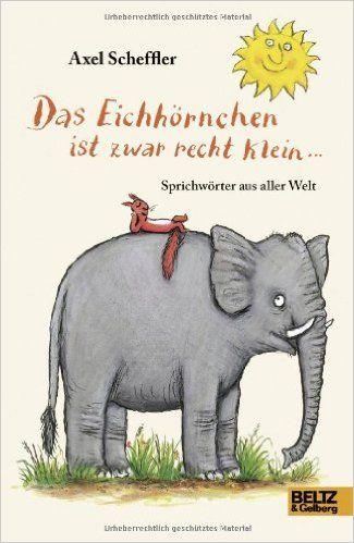 Das Eichhörnchen ist zwar recht klein ...: Sprichwörter aus aller Welt. Deutsche Fassung von Salah Naoura: Amazon.de: Axel Scheffler: Bücher