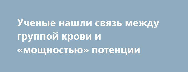 Ученые нашли связь между группой крови и «мощностью» потенции http://kleinburd.ru/news/uchenye-nashli-svyaz-mezhdu-gruppoj-krovi-i-moshhnostyu-potencii/  Исследователи выяснили, что многие «мужские болезни» напрямую зависят от группы крови. В массовом эксперименте приняли участие 350 мужчин, у которых наблюдаются проблемы с потенцией. Об этом сообщает издание vistanews.ru. Ученые из Университета Орду доказали, что у мужчингруппа крови прямо указывает на ихпредрасположенность к ряду…