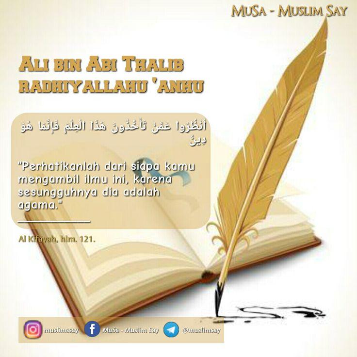 """Ali bin Abi Thalib radhiyallahu 'anhu :  اُنْظُرُوا عَمَّنْ تَأْخُذُونَ هَذَا الْعِلْمَ فَإِنَّمَا هُوَ دِينٌ  """"Perhatikanlah dari siapa kamu mengambil ilmu ini, karena sesungguhnya dia adalah agama."""" ___________ Al Kifāyah, hlm. 121.   """"MuslimSay""""  Facebook: Muslim Say - Musa Instagram: @muslimssay Telegram: http://telegram.me/muslimsay    Silahkan Disebarluaskan"""