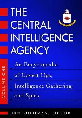 The Central Intelligence AgencyAn Encyclopedia of Covert Ops, Intelligence Gathering, and Spies
