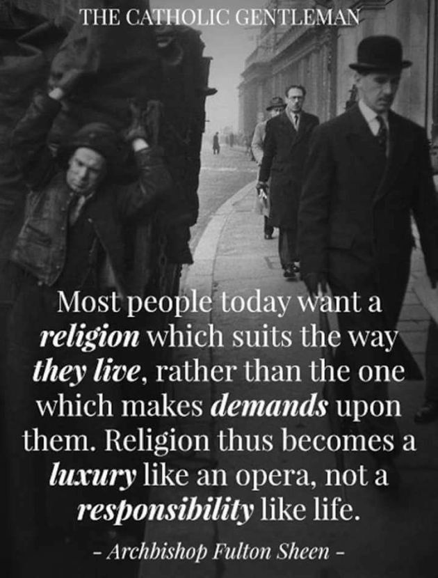 """Most people today want a religion which suits the way they live, rather than the one which makes demands upon them..."" Archbishop Fulton J Sheen"