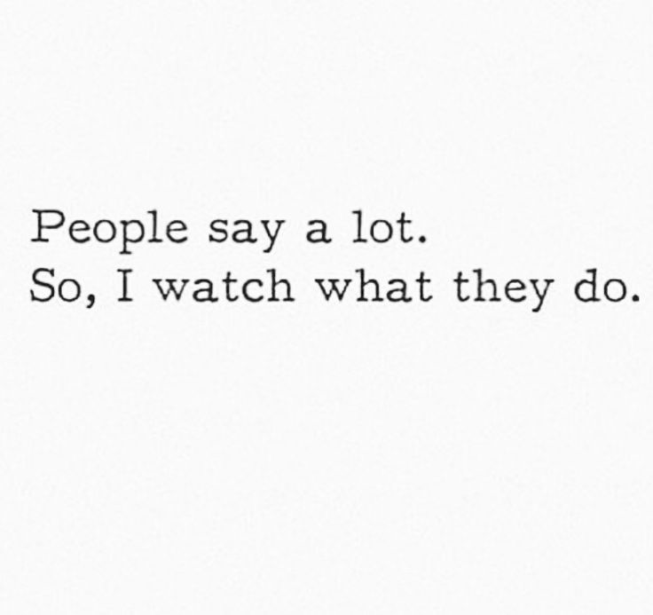 People say a lot, so I watch what they do.