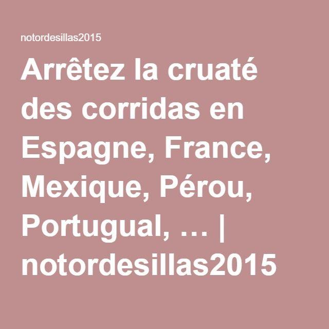 Arrêtez la cruaté des corridas en Espagne, France, Mexique, Pérou, Portugual, … | notordesillas2015