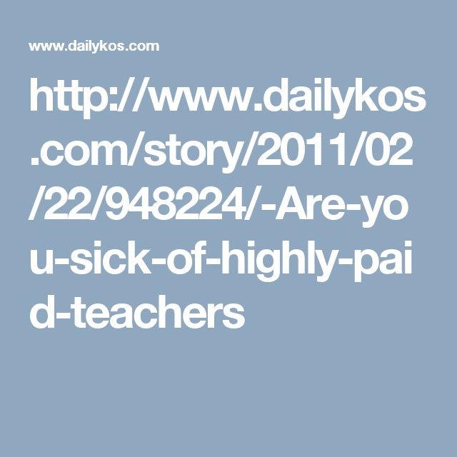 http://www.dailykos.com/story/2011/02/22/948224/-Are-you-sick-of-highly-paid-teachers
