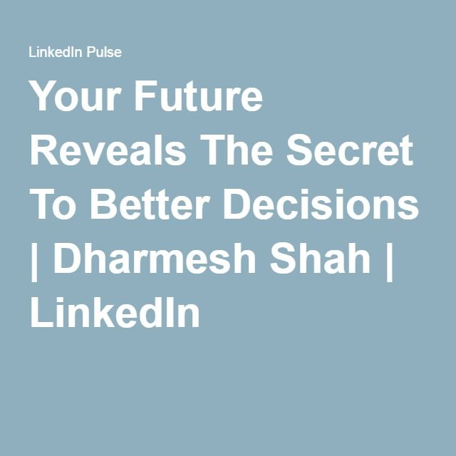 Your Future Reveals The Secret To Better Decisions | Dharmesh Shah | LinkedIn