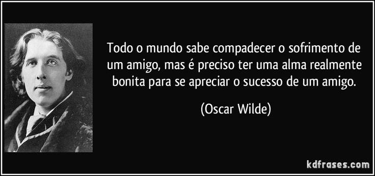 Todo o mundo sabe compadecer o sofrimento de um amigo, mas é preciso ter uma alma realmente bonita para se apreciar o sucesso de um amigo. (Oscar Wilde)