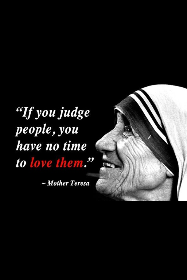 """""""If you judge people, you have no time to LOVE them."""" Mother Teresa"""
