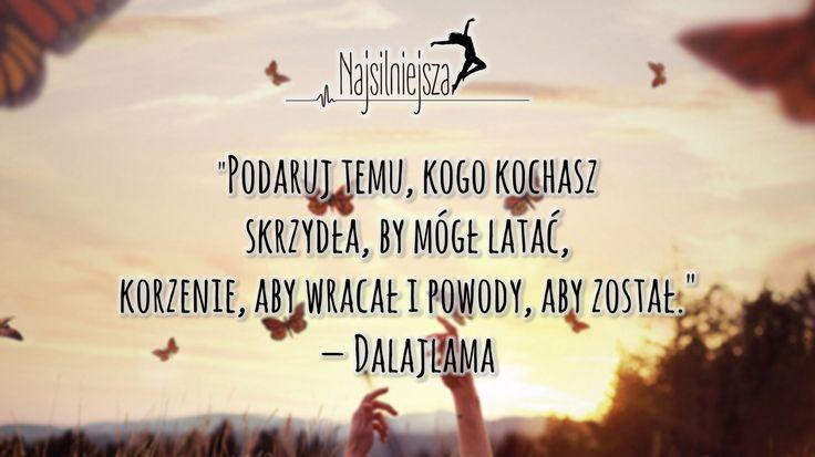 """""""Podaruj temu, kogo kochasz skrzydła, by mógł latać, korzenie, aby wracał i powody, aby został.""""— Dalajlama"""