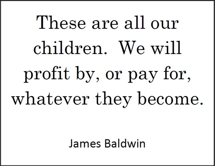 "James BALDWIN: ""These are all our children. We will profit by, or pay for, whatever they become."""