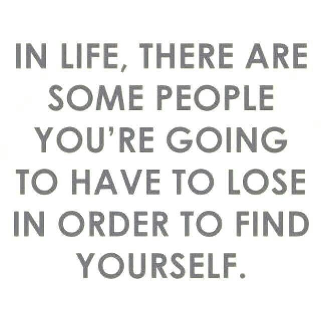.In Life, there are some people you're going to have to lose in order to find yourself.