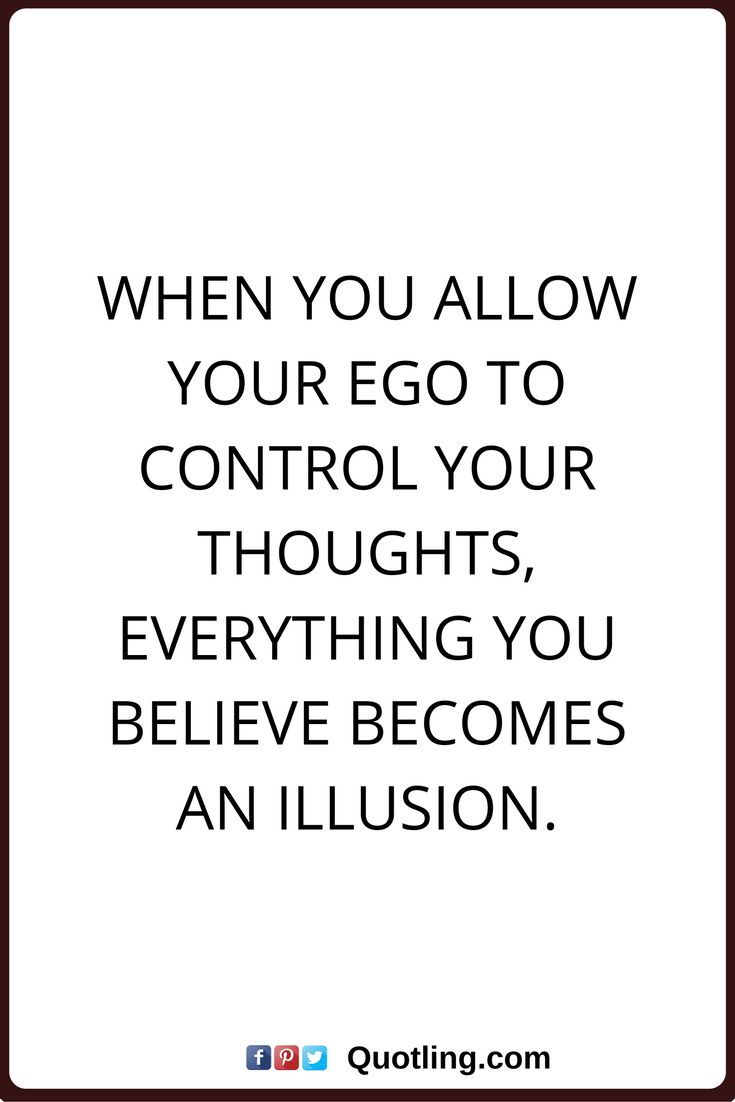 ego quotes When you allow your ego to control your thoughts, everything you believe becomes an illusion.