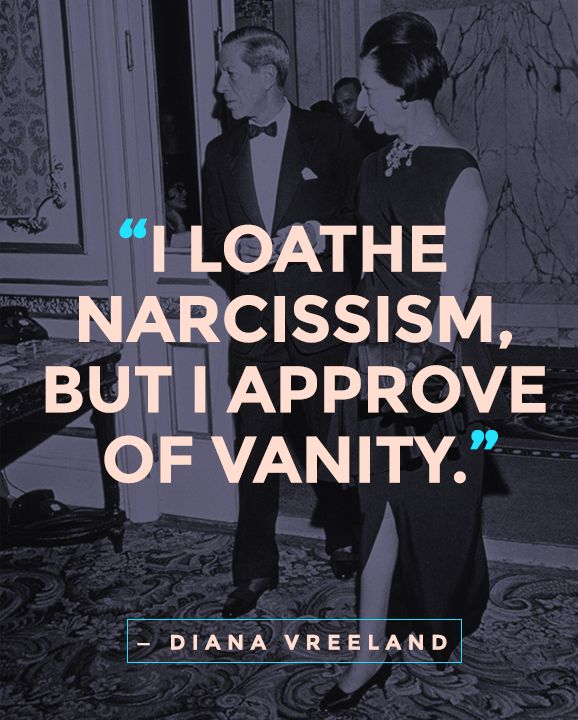"""I loathe narcissism, but I approve of vanity."" — Diana Vreeland"