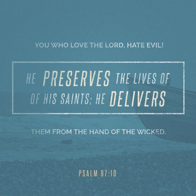 """Ye that love the Lord, hate evil: he preserveth the souls of his saints; he delivereth them out of the hand of the wicked."" ‭‭Psalms‬ ‭97:10‬ ‭KJV‬‬ http://bible.com/1/psa.97.10.kjv"