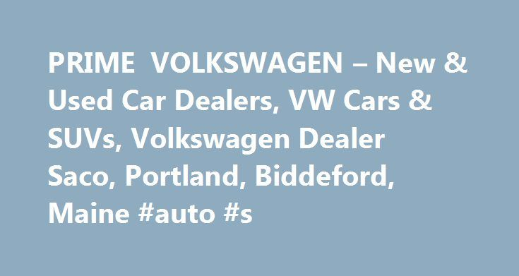 PRIME VOLKSWAGEN – New & Used Car Dealers, VW Cars & SUVs, Volkswagen Dealer Saco, Portland, Biddeford, Maine #auto #s http://auto-car.remmont.com/prime-volkswagen-new-used-car-dealers-vw-cars-suvs-volkswagen-dealer-saco-portland-biddeford-maine-auto-s/  #prime auto group # Prime Volkswagen, Saco VW Dealership Welcome to Prime Volkswagen, […]