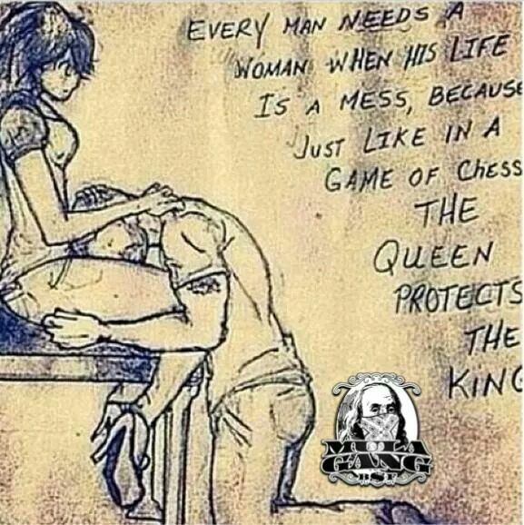 Every man needs a woman when his life is a mess, because just like in a game of chess, the queen protects the king.
