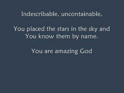 Chris Tomlin - Indescribable (with Lyrics)  Isn't our God amazing? I think He is, THANK YOU GOD