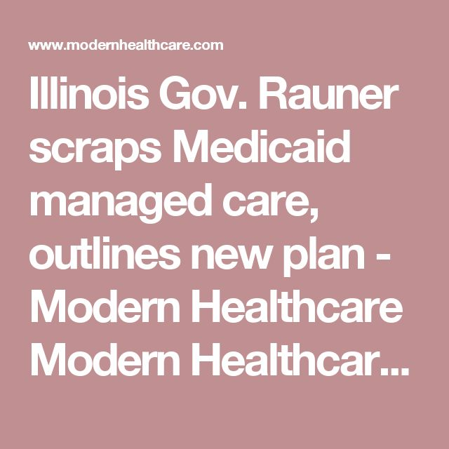 Illinois Gov. Rauner scraps Medicaid managed care, outlines new plan  - Modern Healthcare Modern Healthcare business news, research, data and events