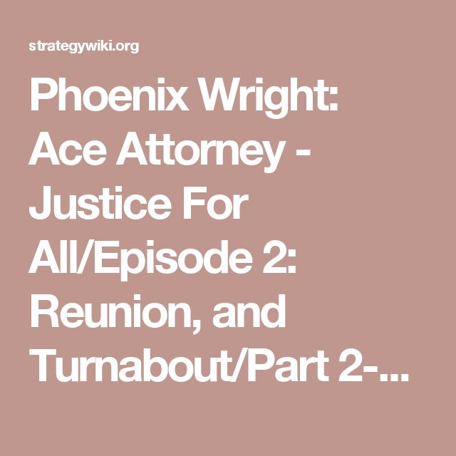 Phoenix Wright: Ace Attorney - Justice For All/Episode 2: Reunion, and Turnabout/Part 2-2: Trial — StrategyWiki, the video game walkthrough and strategy guide wiki