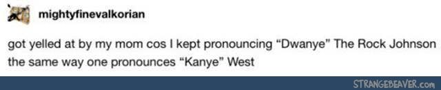 "For the longest time I thought Kanye was pronounced ""Kay-nee"", until a friend said his name and I was like wtf is that and long story short, I was basically mind blown as to how I'd avoided ever hearing his name being pronounced for literally years."
