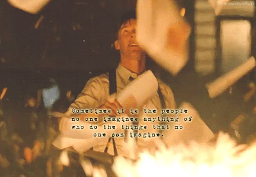 Sometimes it is the people no one imagines anything of who do the things that no one can imagine.       The Imitation Game
