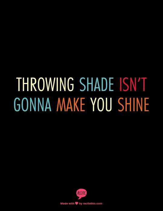 throwing shade isn't gonna make you shine