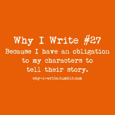 #27 Because I have an obligation to my characters to tell their story.