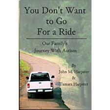 """Review -  """"You Don't Want to Go for a Ride"""": Our Family's Journey with Autism by John M. Harpster and Tamara Harpster. -  Raising and homeschooling son with autism to adulthood they had to deal with meltdowns,wandering,fascination with fire, bullying, anger issues, teen years"""