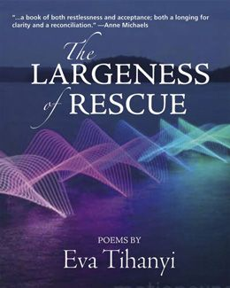 """The Largeness of Rescue"" - poems by Eva Tihanyi: The big theme—perhaps the only theme—is the narrative that unfolds between the bookends of our birth and death. Who are we? What will we do?  What choices will we make? These poems help us travel along our own storyline by doing what the best art does so well: engages us with ourselves and with our world, and encourages us to slow down and consider our very humanness. 18.95"