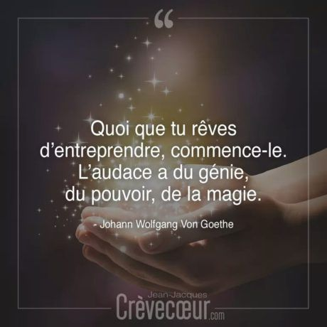 Quoi que tu rêves d'entreprendre, commence-le. L'audace a du génie, du pouvoir, de la magie. – Goethe .