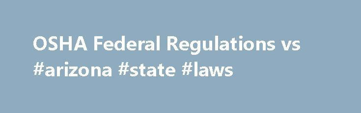 OSHA Federal Regulations vs #arizona #state #laws http://laws.nef2.com/2017/05/01/osha-federal-regulations-vs-arizona-state-laws/  #osha laws # OSHA Federal Regulations vs. Individual State Plans Pursuant to Section 18 of the Occupational Safety and Health Act of 1970 (Federal OSHA), States may administer their own job safety and health programs, or State Plans. if they meet minimum federal requirements. There are 22 states and jurisdictions that administer State Plans covering both public…