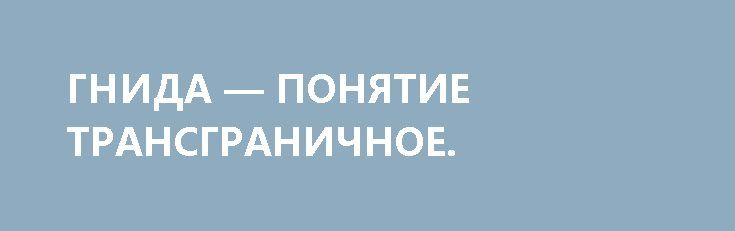 ГНИДА — ПОНЯТИЕ ТРАНСГРАНИЧНОЕ. http://rusdozor.ru/2017/02/16/gnida-ponyatie-transgranichnoe/  Свобода слова должна заканчиваться там, где начинается Уголовный кодекс  Ну что за гниды работают в некоторых так называемых «российских» СМИ! Которые пишут вот такие заголовки — «Радость Украины по поводу слов Трампа о Крыме преждевременна» Какой такой Украины? Они ...
