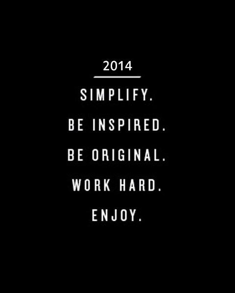 2014: Simplify. Be inspired. Be original. Work hard. Enjoy.