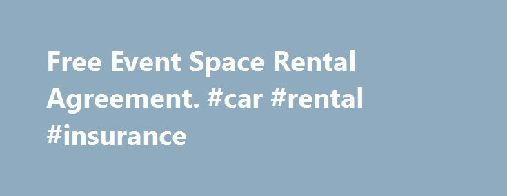Free Event Space Rental Agreement. #car #rental #insurance http://renta.nef2.com/free-event-space-rental-agreement-car-rental-insurance/  #rental contract template # Free Event Space Rental Agreement This Event Space Rental Agreement is between an owner of a property and an individual who desires to rent it for a specific event. This agreement sets out the names of the parties, the location of the space, type of event and the rental fees. This Event Space Rental Agreement also sets out the…
