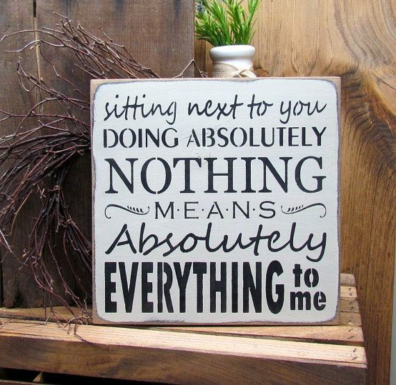 This wood sign reads Sitting Next To You Doing Absolutely Nothing Means Absolutely Everything To Me It measures 11 1/4 X 11 1/4 Hand- painted Craft White, sanded, stained and sealed to last for years. We use only local pine that has some imperfections such as dings and dents, so no 2 signs are alike. Everyone we sell is unique and thats what our customers enjoy. We hope you enjoy and thanks for looking :)  This sign is a wonderful addition to any room in the home. You also may be in...