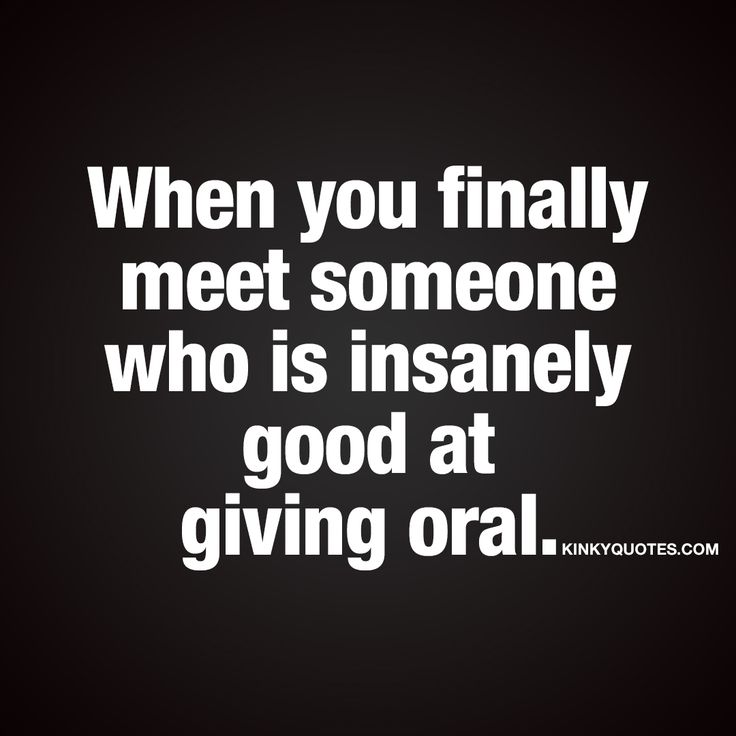 """When you finally meet someone who is insanely good at giving oral."" If you like naughty quotes you are going to LOVE kinkyquotes.com!"