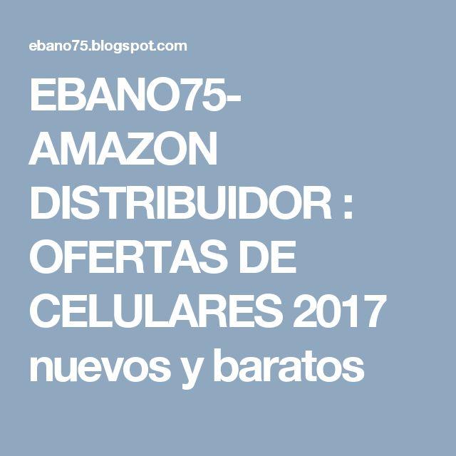 EBANO75- AMAZON DISTRIBUIDOR : OFERTAS DE CELULARES 2017 nuevos y baratos