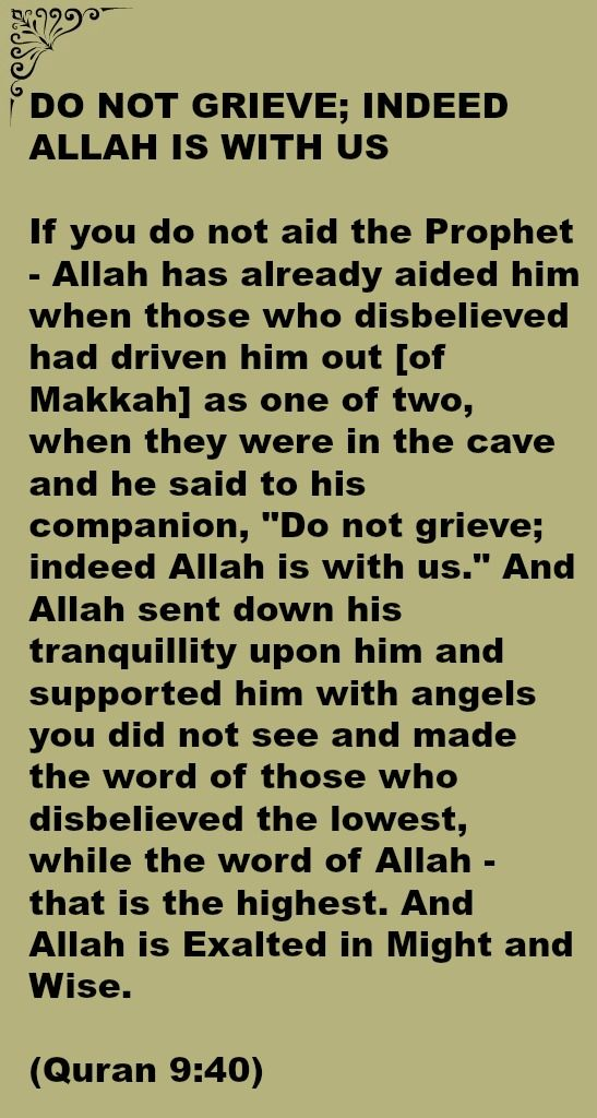 """DO NOT GRIEVE; INDEED ALLAH IS WITH US  If you do not aid the Prophet - Allah has already aided him when those who disbelieved had driven him out [of Makkah] as one of two, when they were in the cave and he said to his companion, """"Do not grieve; indeed Allah is with us."""" And Allah sent down his tranquillity upon him and supported him with angels you did not see and made the word of those who disbelieved the lowest, while the word of Allah - that is the highest. And Allah is Exalted in Might"""