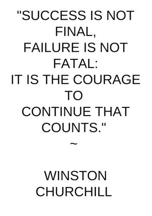 """This would be good for me to remember. """"Success is not final, failure is not fatal: it is the courage to continue that counts."""" -Winston Churchill"""